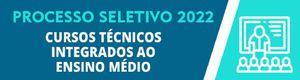 Processo Seletivo 2022/1: Cursos Técnicos Integrados ao Ensino Médio